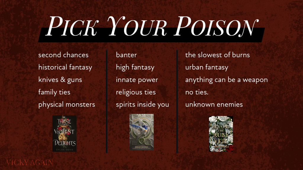 """""""Pick Your Poison."""" A maroon image comparing three lists, the first of """"second chances, historical fantasy, knives & guns, family ties, physical monsters"""" associated with THESE VIOLENT DELIGHTS, the second """"banter, high fantasy, innate power, religious ties, spirits inside you"""" with SOULSWIFT, and """"the slowest of burns, urban fantasy, anything can be a weapon, no ties, unknown enemies"""" with BEYOND THE RUBY VEIL."""